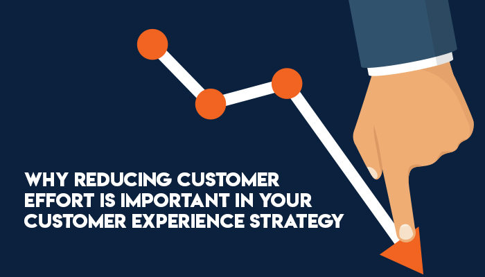 Why Reducing Customer Effort Is Important in Your Customer Experience Strategy