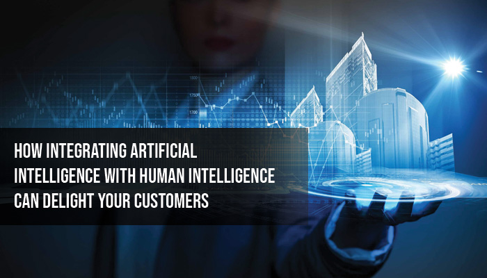 How Integrating Artificial Intelligence With Human Intelligence Can Delight Your Customers
