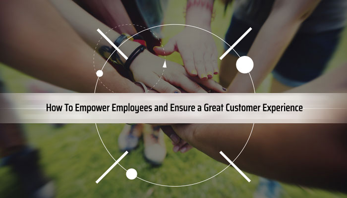 How To Empower Employees and Ensure a Great Customer Experience